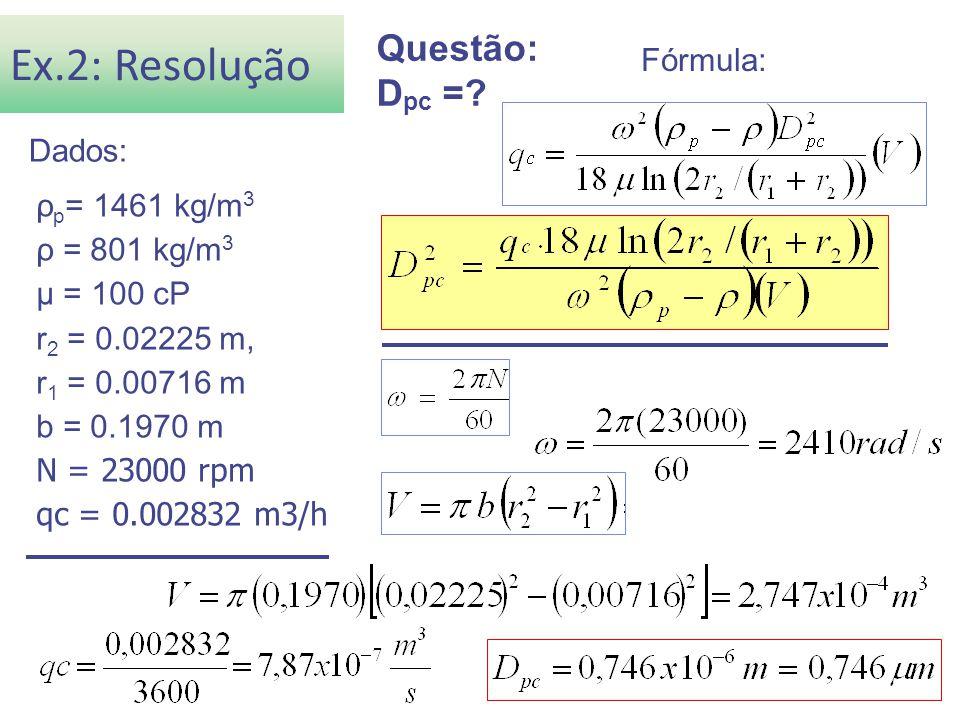ρ p = 1461 kg/m 3 ρ = 801 kg/m 3 μ = 100 cP r 2 = 0.02225 m, r 1 = 0.00716 m b = 0.1970 m N = 23000 rpm qc = 0.002832 m3/h Ex.2: Resolução Questão: D