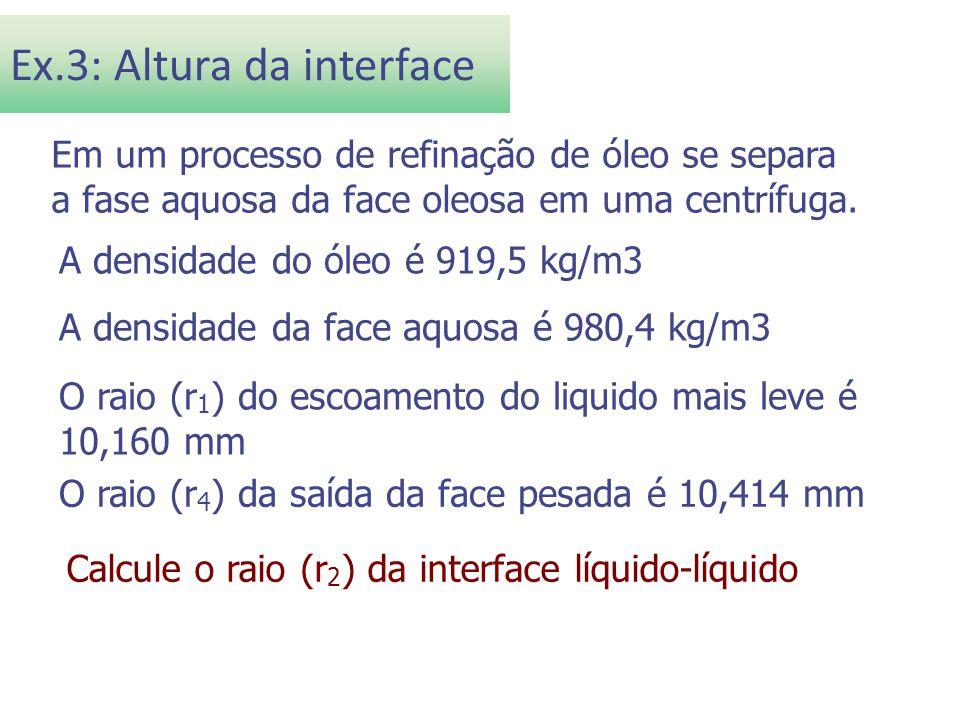 Ex.3: Altura da interface Em um processo de refinação de óleo se separa a fase aquosa da face oleosa em uma centrífuga. A densidade do óleo é 919,5 kg