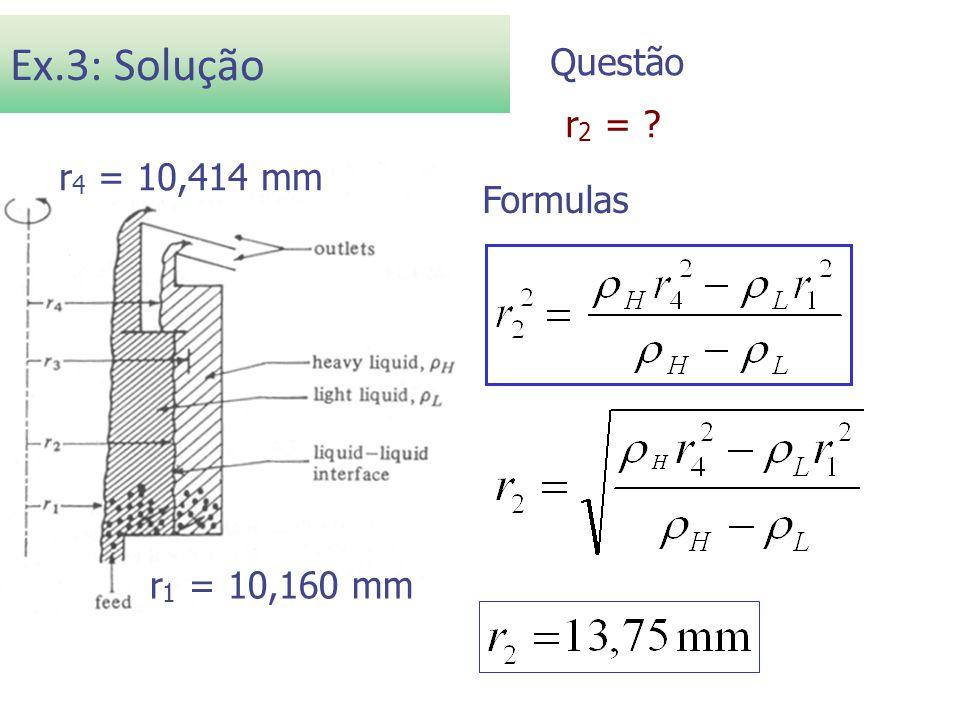 Ex.3: Solução Dados ρ L = 919,5 kg/m3 ρ H = 980,4 kg/m3 r 1 = 10,160 mm r 4 = 10,414 mm r 2 = ? Formulas Questão r 1 = 10,160 mm r 4 = 10,414 mm