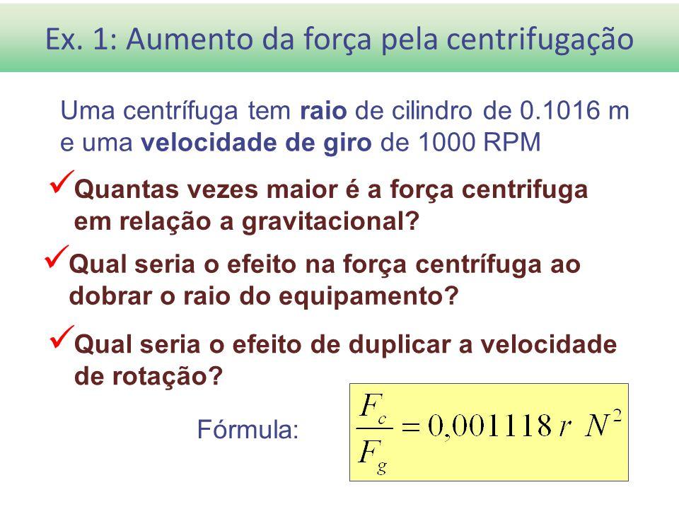 Ex. 1: Aumento da força pela centrifugação Uma centrífuga tem raio de cilindro de 0.1016 m e uma velocidade de giro de 1000 RPM Quantas vezes maior é