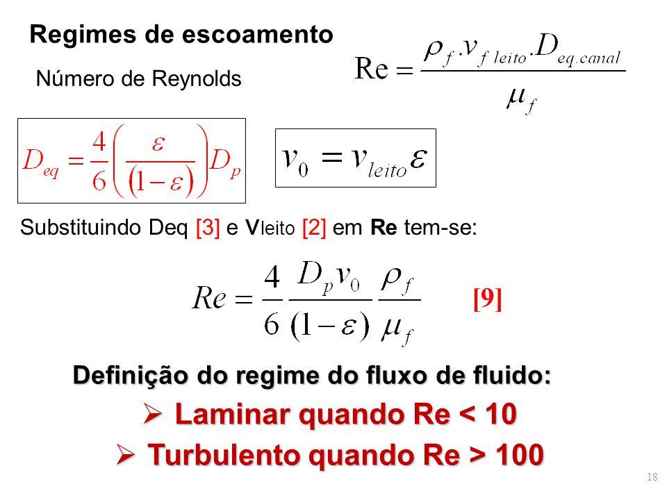Regimes de escoamento Número de Reynolds Definição do regime do fluxo de fluido:  Laminar quando Re < 10  Turbulento quando Re > 100 Substituindo Deq [3] e v leito [2] em Re tem-se: [9] 18
