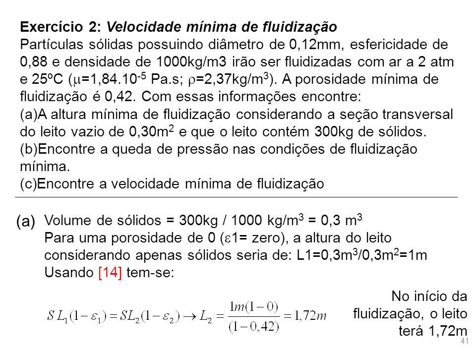 Exercício 2: Velocidade mínima de fluidização Partículas sólidas possuindo diâmetro de 0,12mm, esfericidade de 0,88 e densidade de 1000kg/m3 irão ser fluidizadas com ar a 2 atm e 25ºC (  =1,84.10 -5 Pa.s;  =2,37kg/m 3 ).