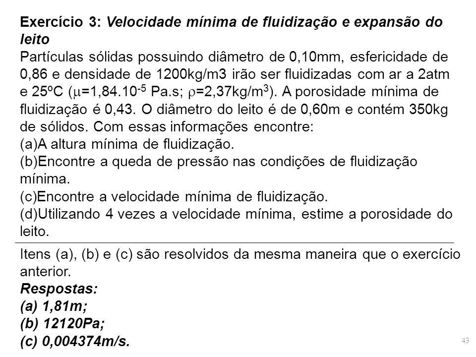 Exercício 3: Velocidade mínima de fluidização e expansão do leito Partículas sólidas possuindo diâmetro de 0,10mm, esfericidade de 0,86 e densidade de 1200kg/m3 irão ser fluidizadas com ar a 2atm e 25ºC (  =1,84.10 -5 Pa.s;  =2,37kg/m 3 ).