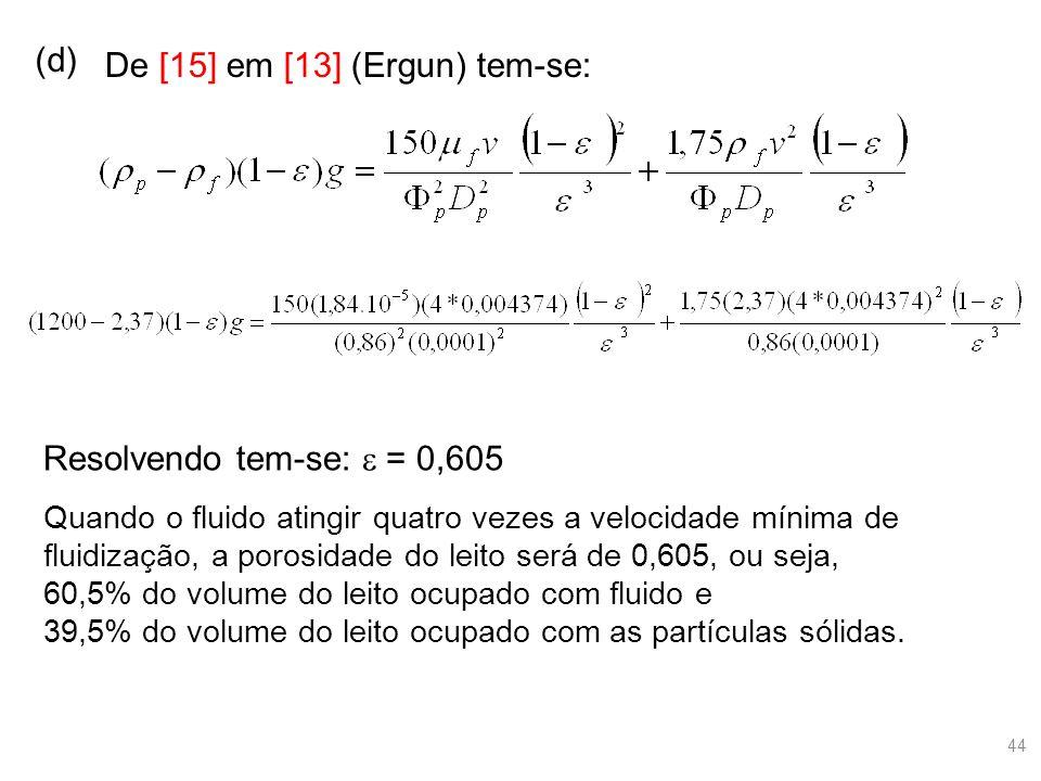 (d) De [15] em [13] (Ergun) tem-se: Resolvendo tem-se:  = 0,605 Quando o fluido atingir quatro vezes a velocidade mínima de fluidização, a porosidade