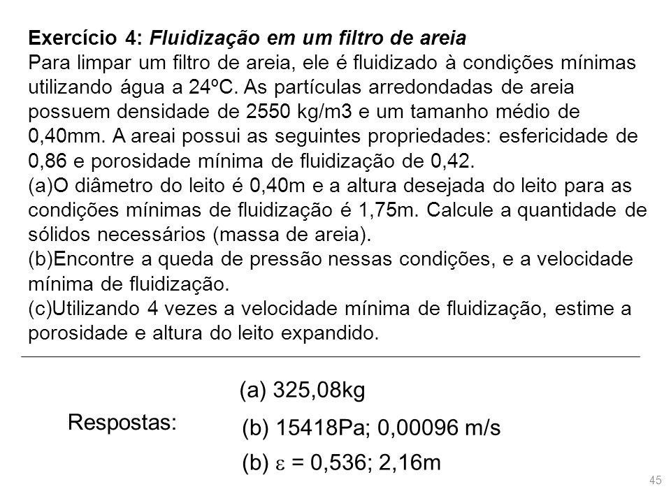 Exercício 4: Fluidização em um filtro de areia Para limpar um filtro de areia, ele é fluidizado à condições mínimas utilizando água a 24ºC. As partícu