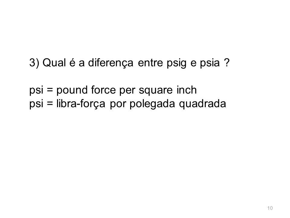 3) Qual é a diferença entre psig e psia ? psi = pound force per square inch psi = libra-força por polegada quadrada 10