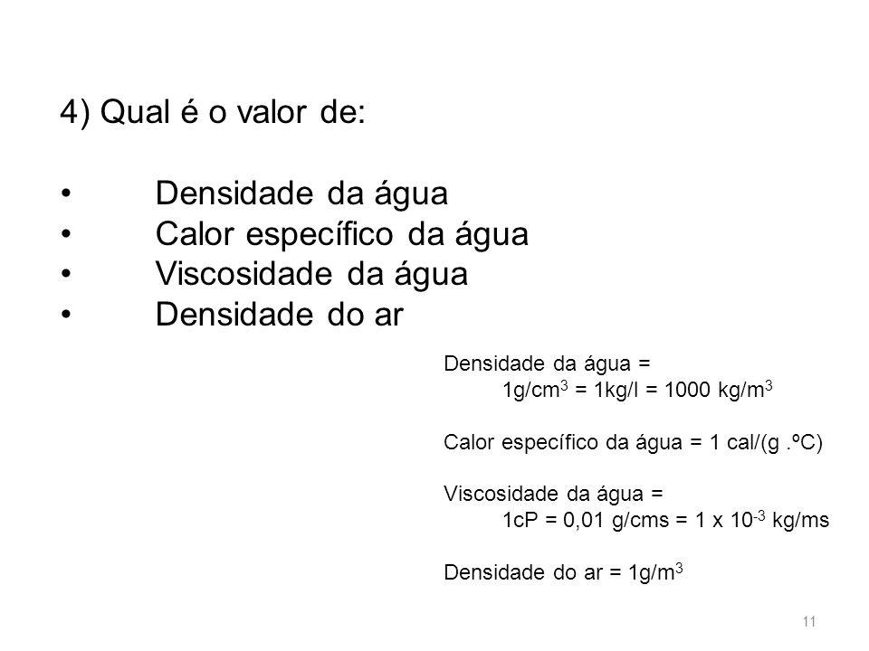 4) Qual é o valor de: Densidade da água Calor específico da água Viscosidade da água Densidade do ar Densidade da água = 1g/cm 3 = 1kg/l = 1000 kg/m 3