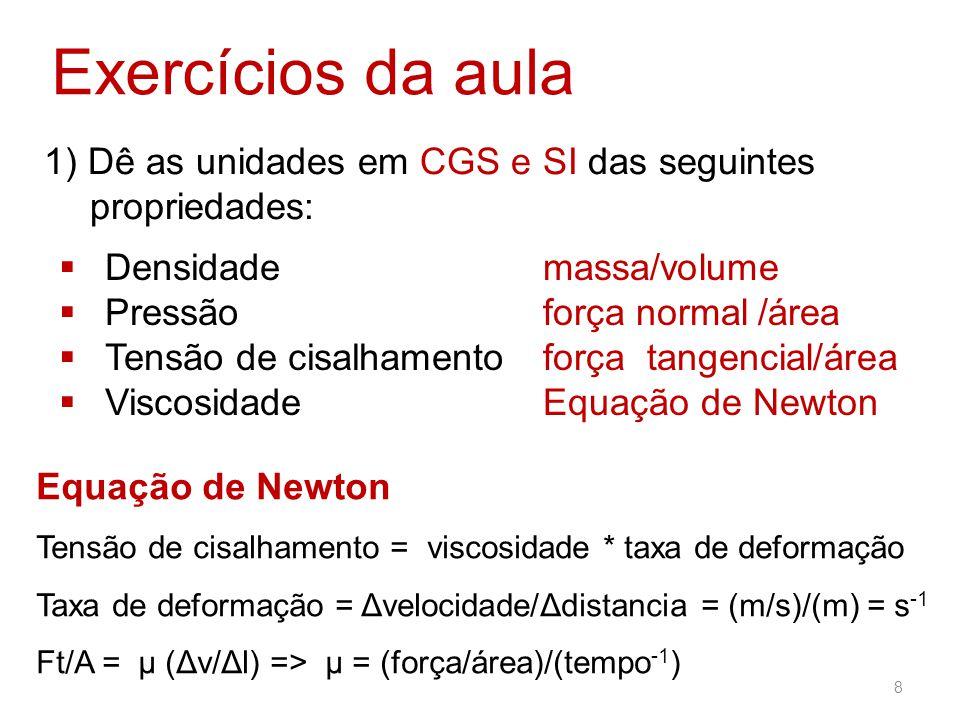 1) Dê as unidades em CGS e SI das seguintes propriedades: Exercícios da aula  Densidade  Pressão  Tensão de cisalhamento  Viscosidade massa/volume