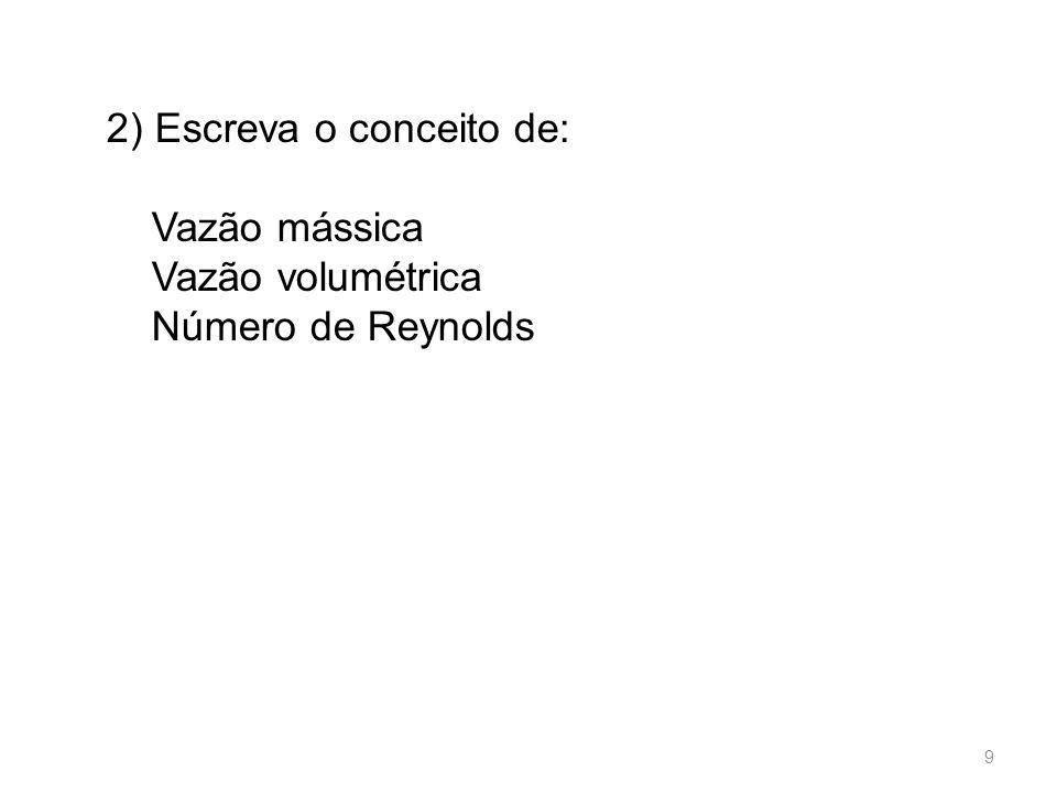 2) Escreva o conceito de: Vazão mássica Vazão volumétrica Número de Reynolds 9
