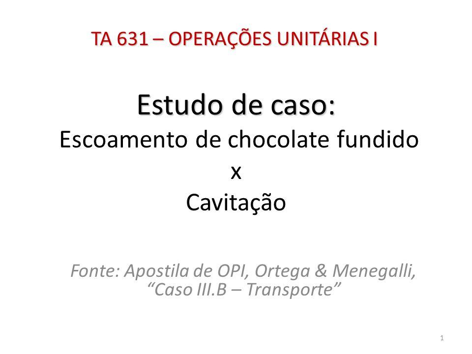 """Estudo de caso: Estudo de caso: Escoamento de chocolate fundido x Cavitação Fonte: Apostila de OPI, Ortega & Menegalli, """"Caso III.B – Transporte"""" TA 6"""