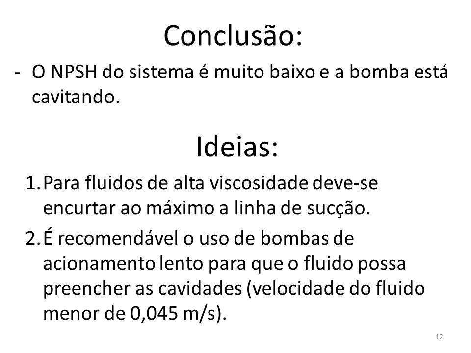 12 Conclusão: -O NPSH do sistema é muito baixo e a bomba está cavitando. Ideias: 1.Para fluidos de alta viscosidade deve-se encurtar ao máximo a linha