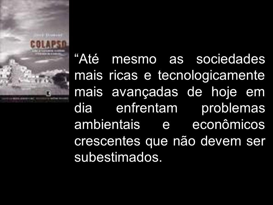 """""""Até mesmo as sociedades mais ricas e tecnologicamente mais avançadas de hoje em dia enfrentam problemas ambientais e econômicos crescentes que não de"""