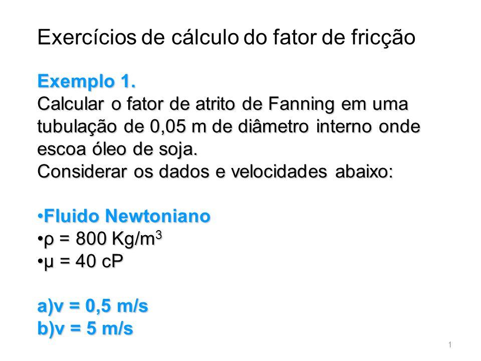 Exemplo 1. Calcular o fator de atrito de Fanning em uma tubulação de 0,05 m de diâmetro interno onde escoa óleo de soja. Considerar os dados e velocid