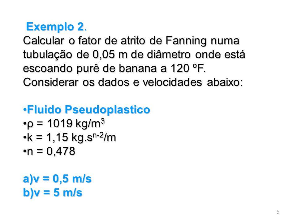 Exemplo 2. Exemplo 2. Calcular o fator de atrito de Fanning numa tubulação de 0,05 m de diâmetro onde está escoando purê de banana a 120 ºF. Considera