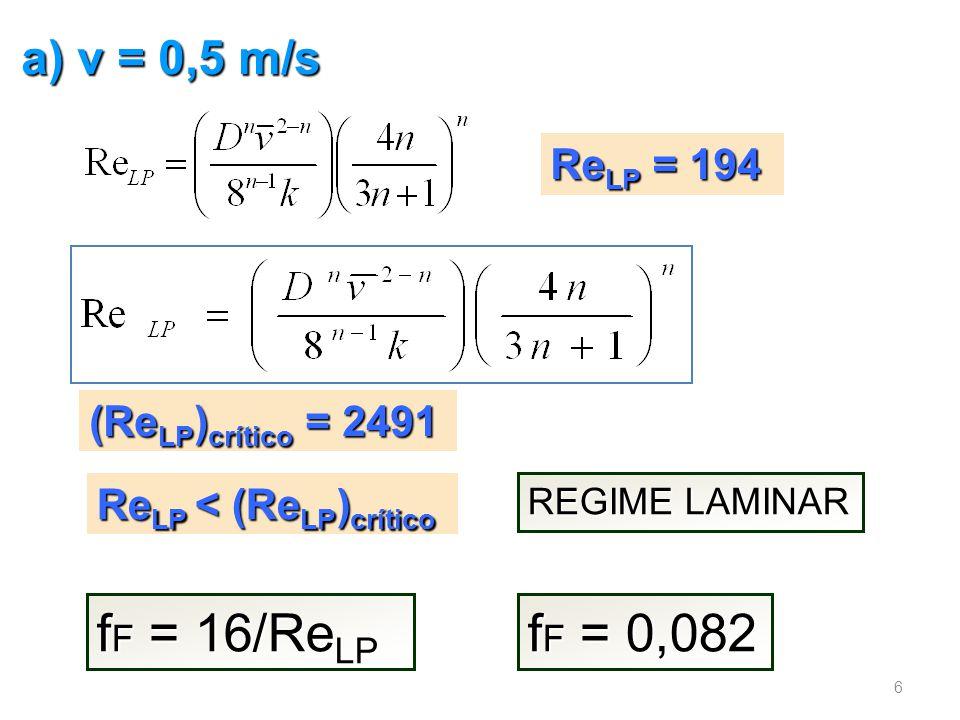 a) v = 0,5 m/s Re LP = 194 REGIME LAMINAR (Re LP ) crítico = 2491 Re LP < (Re LP ) crítico f F = 16/Re LP f F = 0,082 6