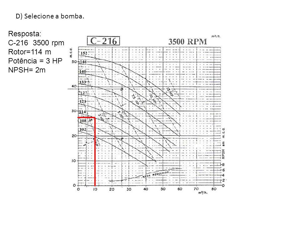 D) Selecione a bomba. Resposta: C-216 3500 rpm Rotor=114 m Potência = 3 HP NPSH= 2m