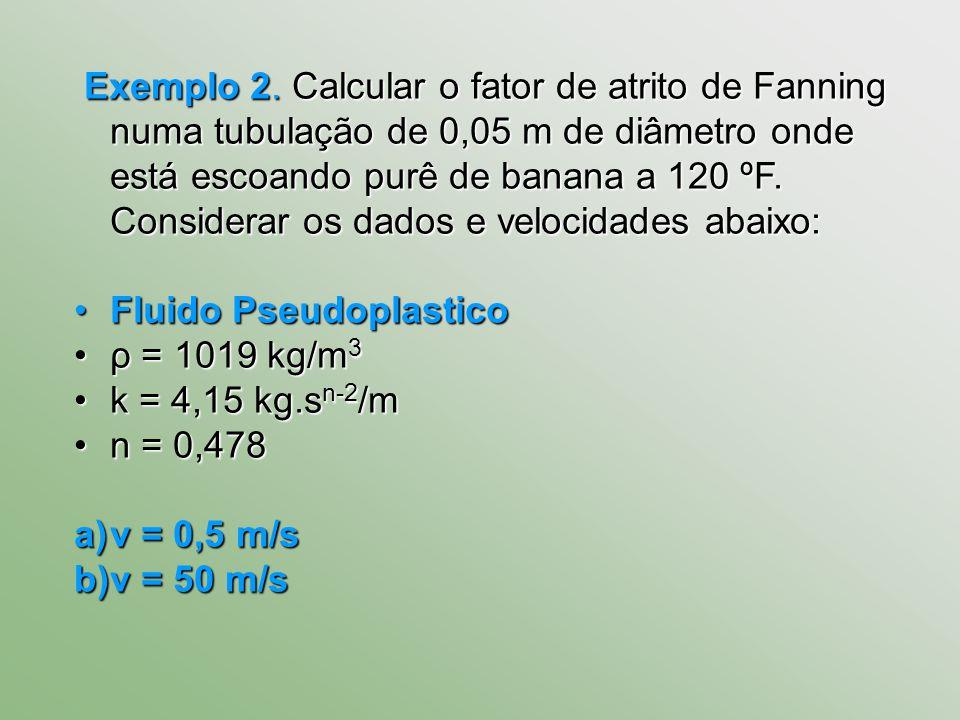 Exemplo 2. Calcular o fator de atrito de Fanning numa tubulação de 0,05 m de diâmetro onde está escoando purê de banana a 120 ºF. Considerar os dados