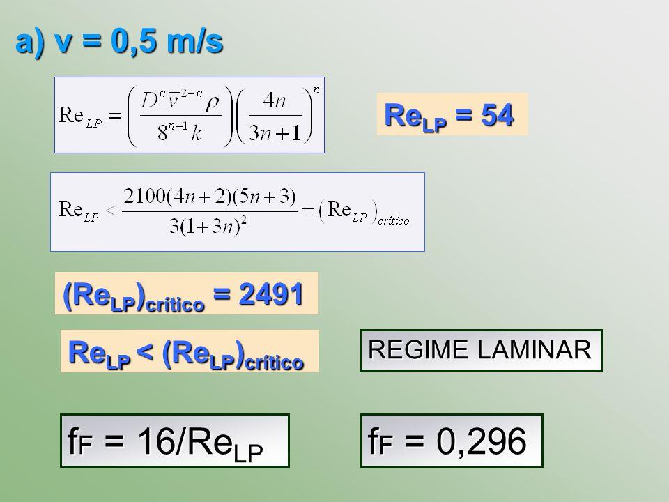 a) v = 0,5 m/s Re LP = 54 REGIME LAMINAR (Re LP ) crítico = 2491 Re LP < (Re LP ) crítico f F = 16/Re LP f F = 0,296