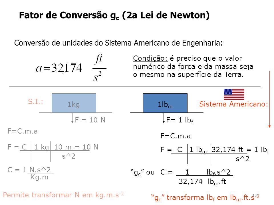 Fator de Conversão g c (2a Lei de Newton) S.I.: F=C.m.a 1kg F = 10 N F = C 1 kg 10 m = 10 N s^2 C = 1 N.s^2 Kg.m Permite transformar N em kg.m.s -2 32,174 lb m.ft F=C.m.a F = C 1 lb m 32,174 ft = 1 lb f s^2 C = 1 lb f.s^2 g c transforma lb f em lb m.ft.s -2 Sistema Americano: Conversão de unidades do Sistema Americano de Engenharia: Condição: é preciso que o valor numérico da força e da massa seja o mesmo na superfície da Terra.