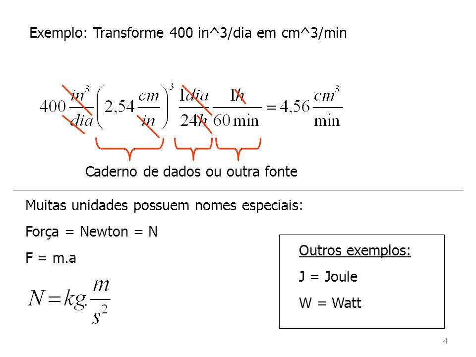 Exemplo: Transforme 400 in^3/dia em cm^3/min Caderno de dados ou outra fonte Muitas unidades possuem nomes especiais: Força = Newton = N F = m.a Outros exemplos: J = Joule W = Watt 4