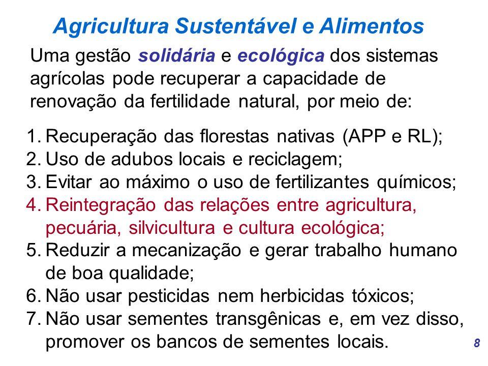 8 Agricultura Sustentável e Alimentos Uma gestão solidária e ecológica dos sistemas agrícolas pode recuperar a capacidade de renovação da fertilidade natural, por meio de: 1.Recuperação das florestas nativas (APP e RL); 2.Uso de adubos locais e reciclagem; 3.Evitar ao máximo o uso de fertilizantes químicos; 4.Reintegração das relações entre agricultura, pecuária, silvicultura e cultura ecológica; 5.Reduzir a mecanização e gerar trabalho humano de boa qualidade; 6.Não usar pesticidas nem herbicidas tóxicos; 7.Não usar sementes transgênicas e, em vez disso, promover os bancos de sementes locais.