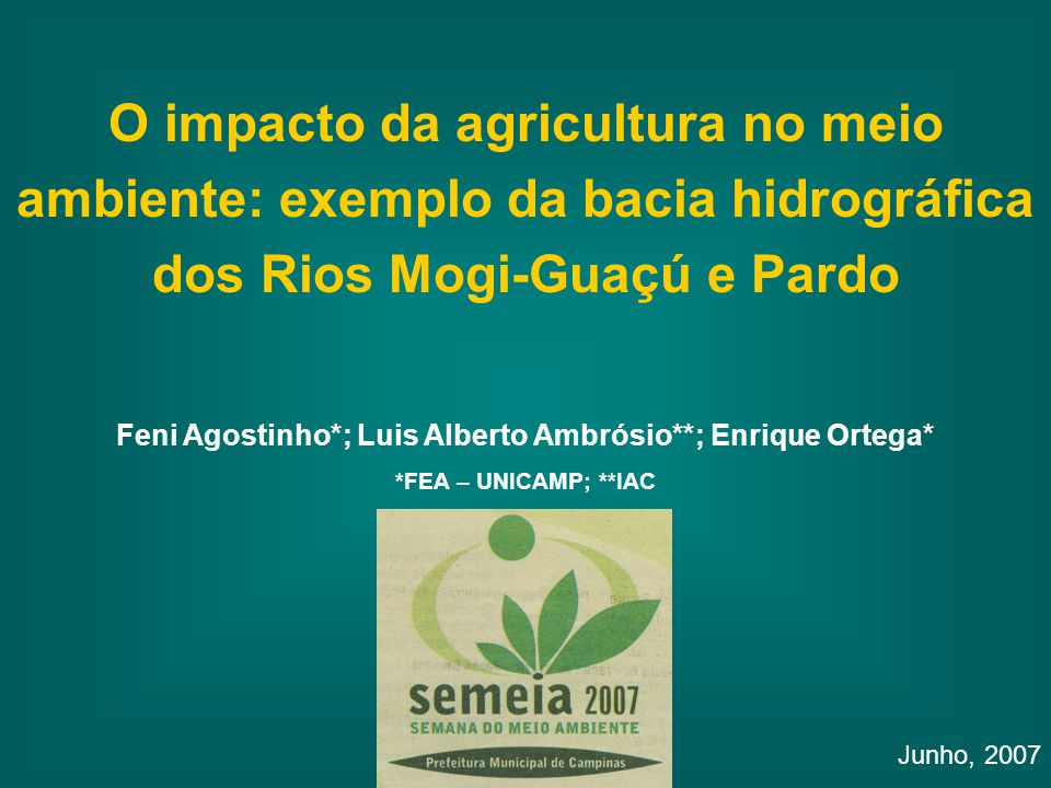 O impacto da agricultura no meio ambiente: exemplo da bacia hidrográfica dos Rios Mogi-Guaçú e Pardo Junho, 2007 Feni Agostinho*; Luis Alberto Ambrósio**; Enrique Ortega* *FEA – UNICAMP; **IAC