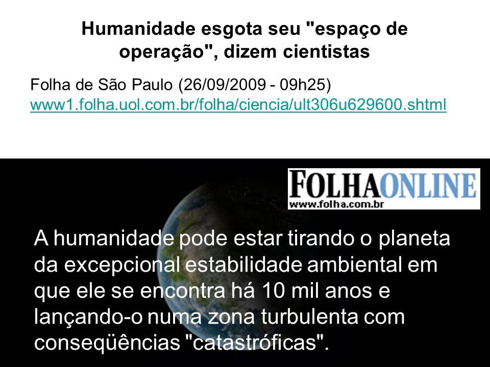 10 Humanidade esgota seu espaço de operação , dizem cientistas Folha de São Paulo (26/09/2009 - 09h25) www1.folha.uol.com.br/folha/ciencia/ult306u629600.shtml A humanidade pode estar tirando o planeta da excepcional estabilidade ambiental em que ele se encontra há 10 mil anos e lançando-o numa zona turbulenta com conseqüências catastróficas .