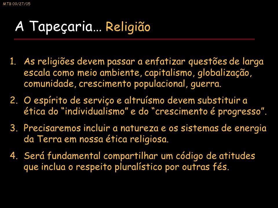 MTB 09/27/05 A Tapeçaria… Religião 1.As religiões devem passar a enfatizar questões de larga escala como meio ambiente, capitalismo, globalização, comunidade, crescimento populacional, guerra.