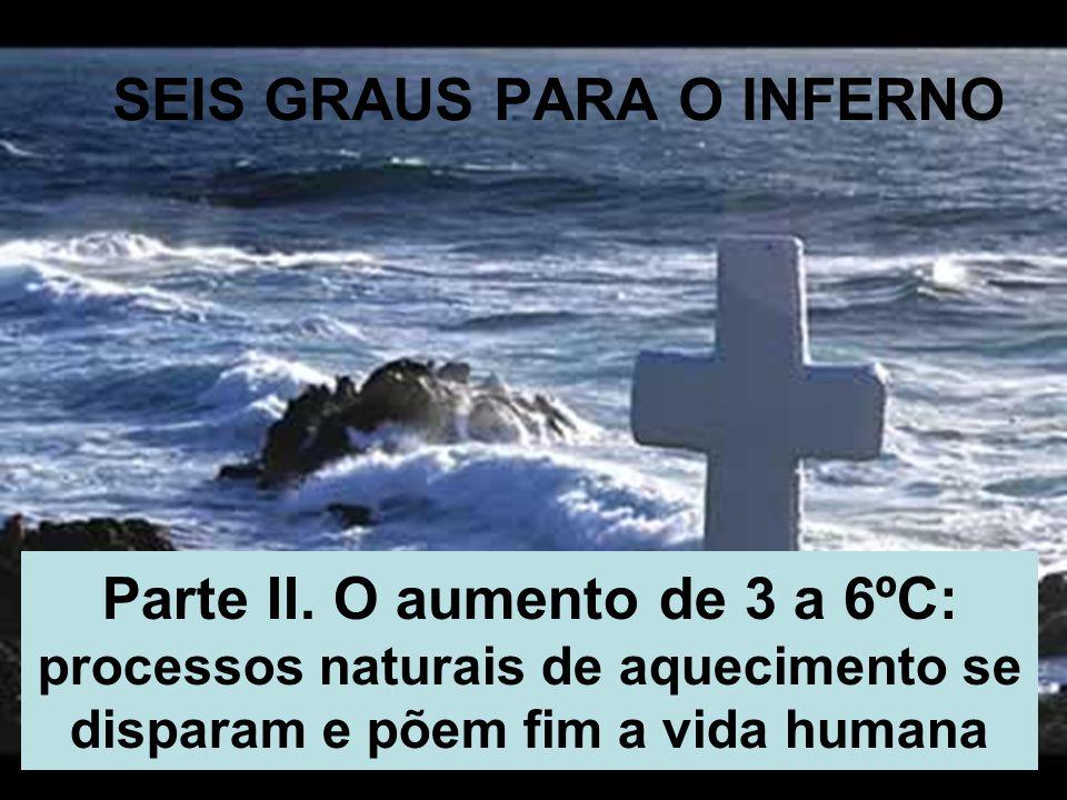 17/35 SEIS GRAUS PARA O INFERNO Parte II. O aumento de 3 a 6ºC: processos naturais de aquecimento se disparam e põem fim a vida humana