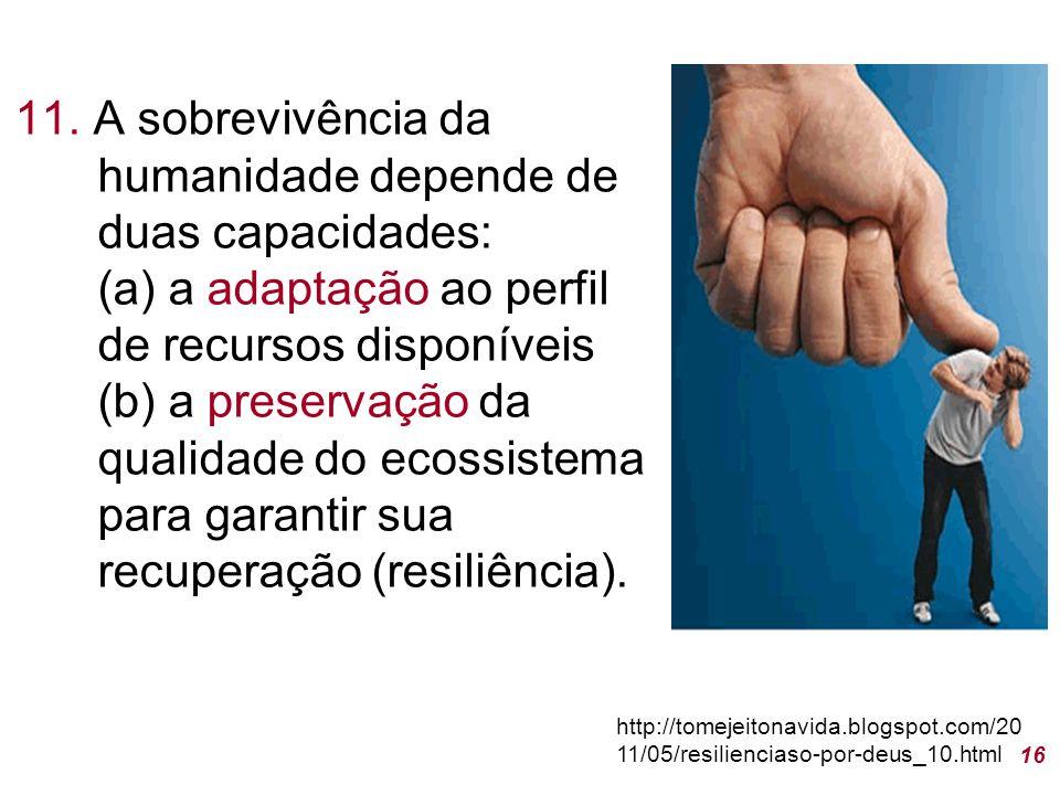 11. A sobrevivência da humanidade depende de duas capacidades: (a) a adaptação ao perfil de recursos disponíveis (b) a preservação da qualidade do eco