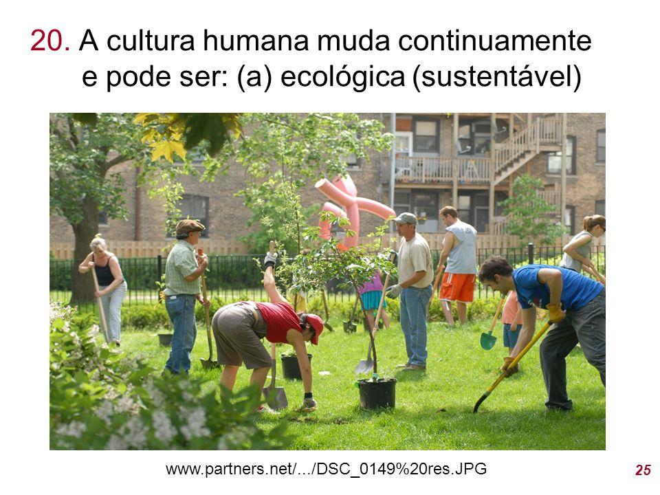 20. A cultura humana muda continuamente e pode ser: (a) ecológica (sustentável) 25 www.partners.net/.../DSC_0149%20res.JPG