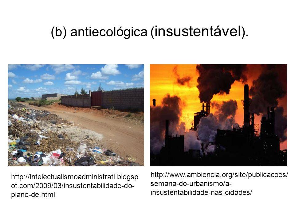(b) antiecológica ( insustentável ).