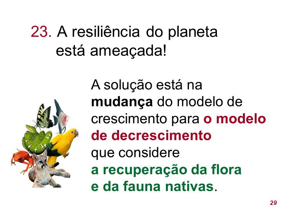 29 A solução está na mudança do modelo de crescimento para o modelo de decrescimento que considere a recuperação da flora e da fauna nativas.