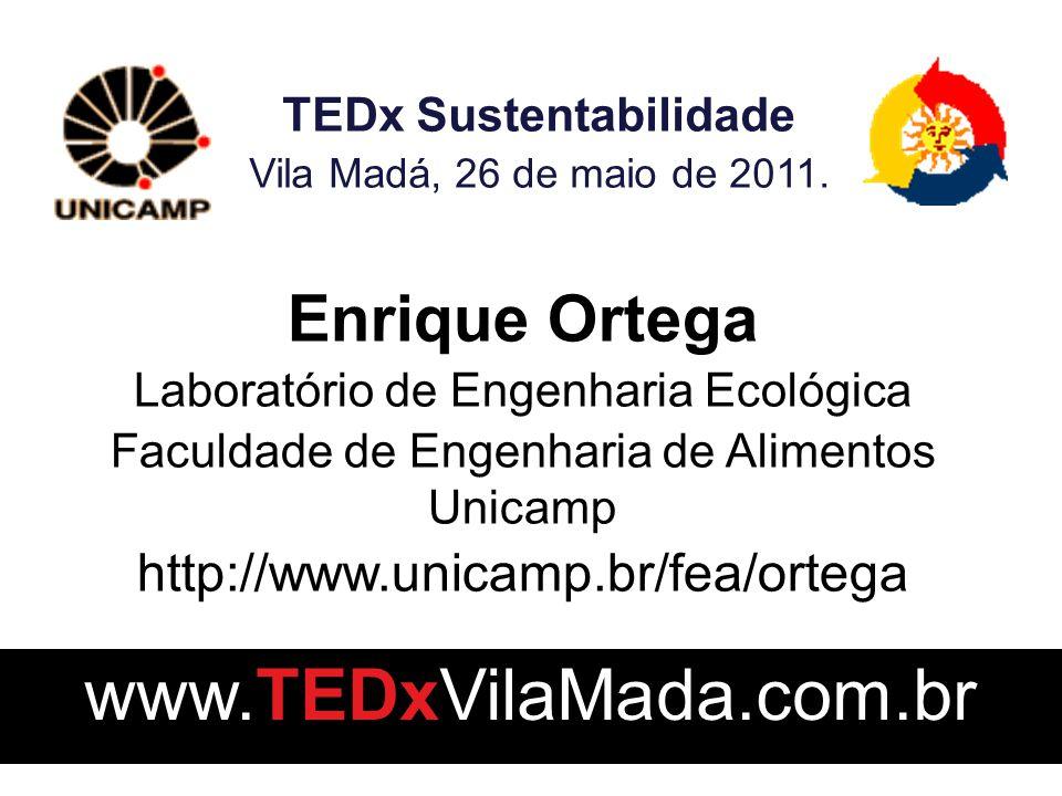 Enrique Ortega Laboratório de Engenharia Ecológica Faculdade de Engenharia de Alimentos Unicamp http://www.unicamp.br/fea/ortega TEDx Sustentabilidade Vila Madá, 26 de maio de 2011.
