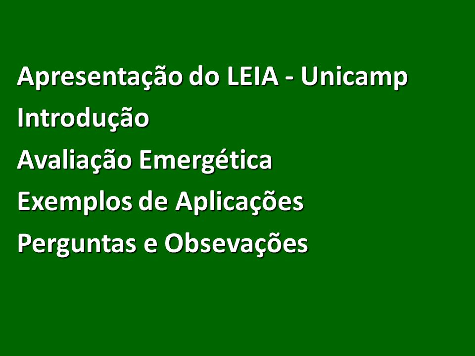 Apresentação do LEIA - Unicamp Introdução Avaliação Emergética Exemplos de Aplicações Perguntas e Obsevações
