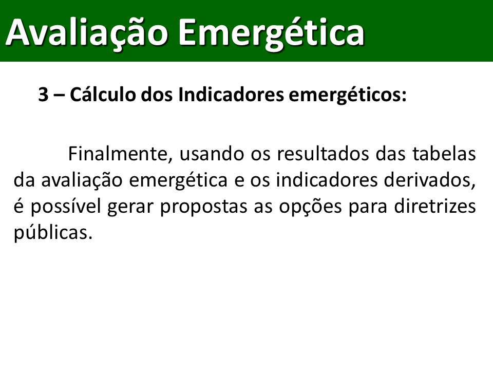 Finalmente, usando os resultados das tabelas da avaliação emergética e os indicadores derivados, é possível gerar propostas as opções para diretrizes públicas.