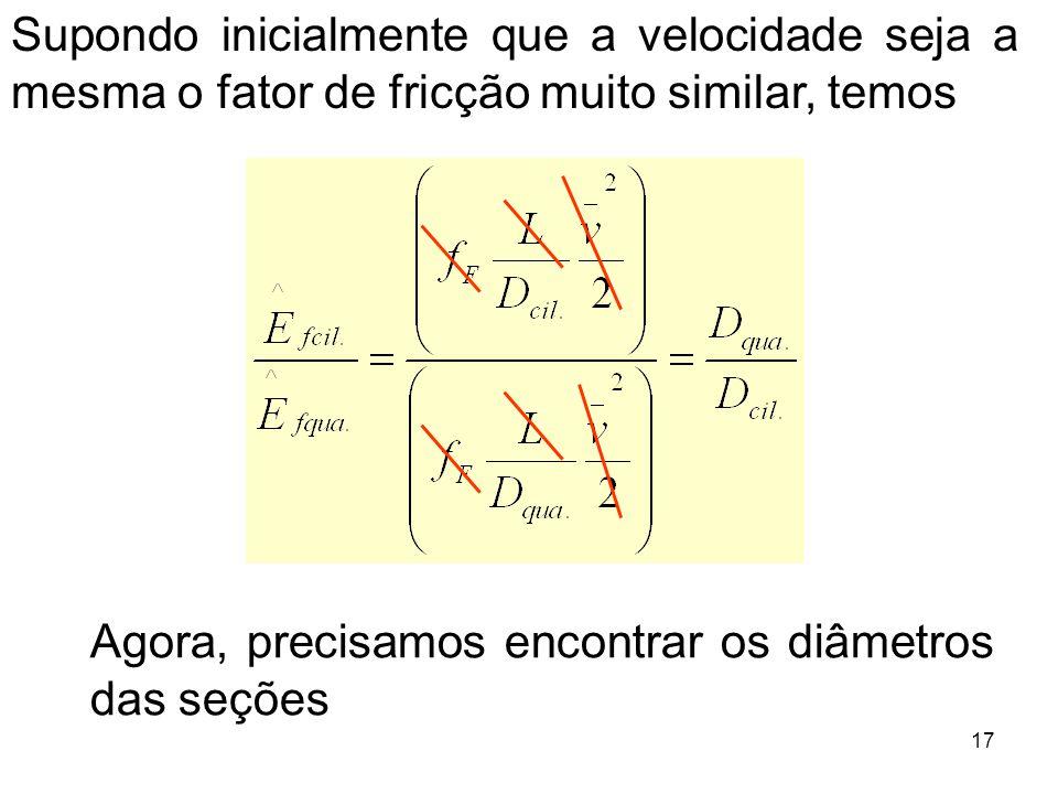 Agora, precisamos encontrar os diâmetros das seções 17 Supondo inicialmente que a velocidade seja a mesma o fator de fricção muito similar, temos