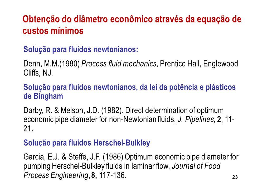 Obtenção do diâmetro econômico através da equação de custos mínimos Solução para fluidos newtonianos: Denn, M.M.(1980) Process fluid mechanics, Prentice Hall, Englewood Cliffs, NJ.