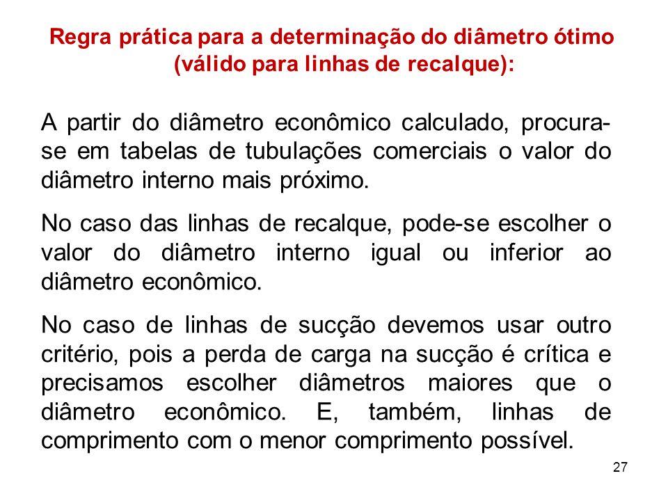Regra prática para a determinação do diâmetro ótimo (válido para linhas de recalque): A partir do diâmetro econômico calculado, procura- se em tabelas de tubulações comerciais o valor do diâmetro interno mais próximo.