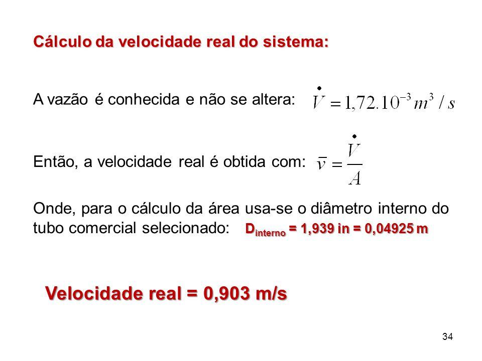34 Cálculo da velocidade real do sistema: A vazão é conhecida e não se altera: Então, a velocidade real é obtida com: D interno = 1,939 in = 0,04925 m Onde, para o cálculo da área usa-se o diâmetro interno do tubo comercial selecionado: Velocidade real = 0,903 m/s