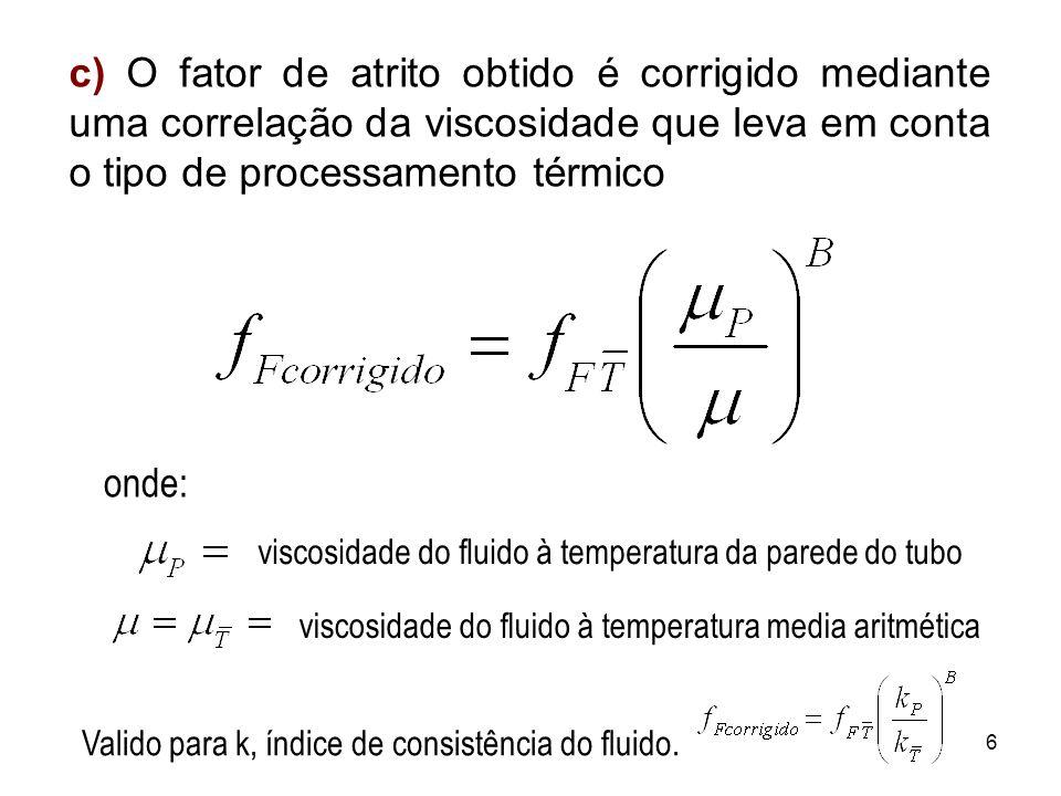 c) O fator de atrito obtido é corrigido mediante uma correlação da viscosidade que leva em conta o tipo de processamento térmico onde: viscosidade do fluido à temperatura media aritméticaviscosidade do fluido à temperatura da parede do tubo 6 Valido para k, índice de consistência do fluido.