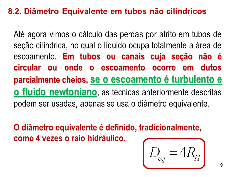 8.2. Diâmetro Equivalente em tubos não cilíndricos Em tubos ou canais cuja seção não é circular ou onde o escoamento ocorre em dutos parcialmente chei