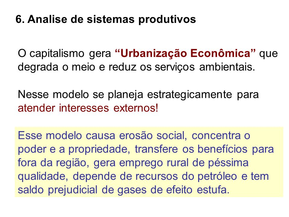 """6. Analise de sistemas produtivos O capitalismo gera """"Urbanização Econômica"""" que degrada o meio e reduz os serviços ambientais. Nesse modelo se planej"""