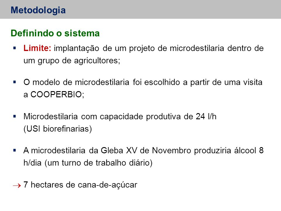 Metodologia  Limite: implantação de um projeto de microdestilaria dentro de um grupo de agricultores;  O modelo de microdestilaria foi escolhido a partir de uma visita a COOPERBIO;  Microdestilaria com capacidade produtiva de 24 l/h (USI biorefinarias)  A microdestilaria da Gleba XV de Novembro produziria álcool 8 h/dia (um turno de trabalho diário)  7 hectares de cana-de-açúcar Definindo o sistema