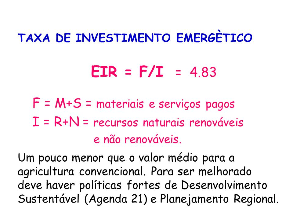 RENDIMENTO EMERGÉTICO EYR = Y/F = 1,0 + (I/F) = 1.23 Y = Emergia total mobilizada = I + F F = Contribuição da Economia (materiais e serviços) Saldo energético pequeno, pode ser melhorado de diversas maneiras, sobre tudo com a integração com outros ecossistemas através do Planejamento e da Gestão Regional.