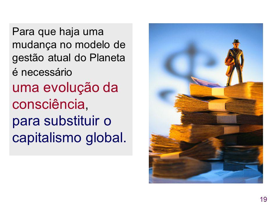 19 Para que haja uma mudança no modelo de gestão atual do Planeta é necessário uma evolução da consciência, para substituir o capitalismo global.