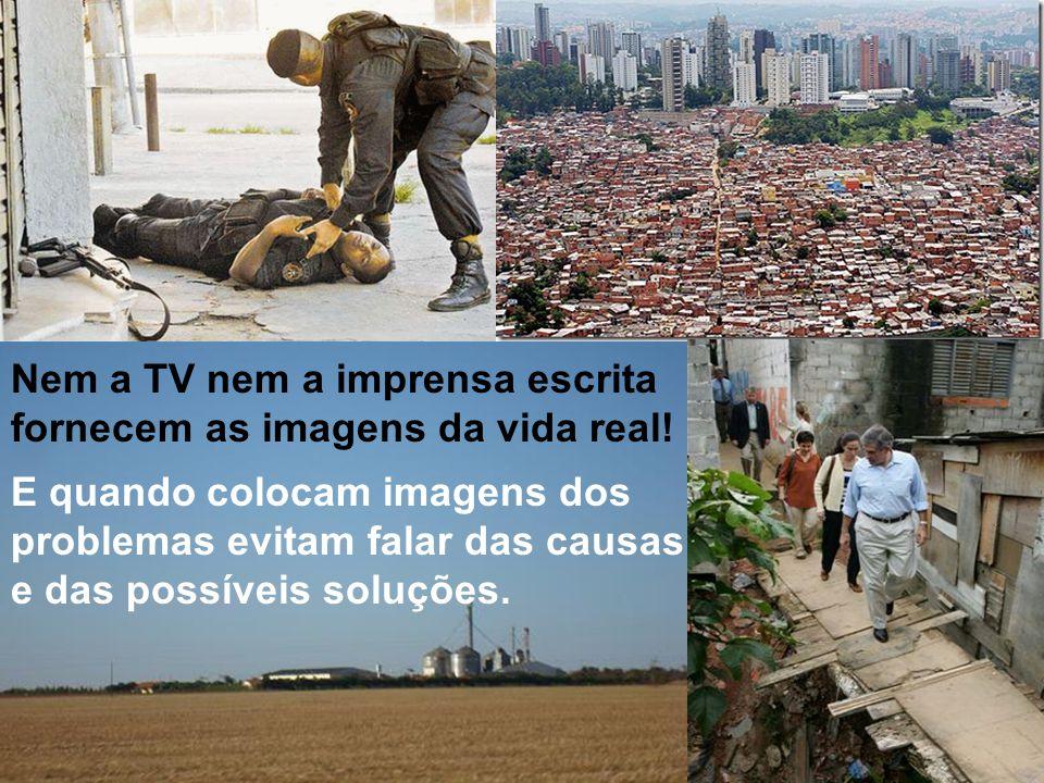 3 Nem a TV nem a imprensa escrita fornecem as imagens da vida real! E quando colocam imagens dos problemas evitam falar das causas e das possíveis sol