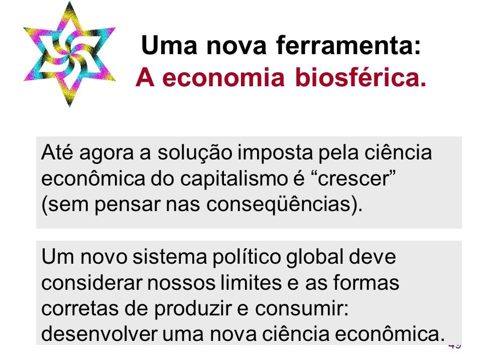 """49 Uma nova ferramenta: A economia biosférica. Até agora a solução imposta pela ciência econômica do capitalismo é """"crescer"""" (sem pensar nas conseqüên"""