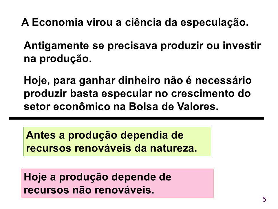 5 A Economia virou a ciência da especulação. Antigamente se precisava produzir ou investir na produção. Antes a produção dependia de recursos renováve