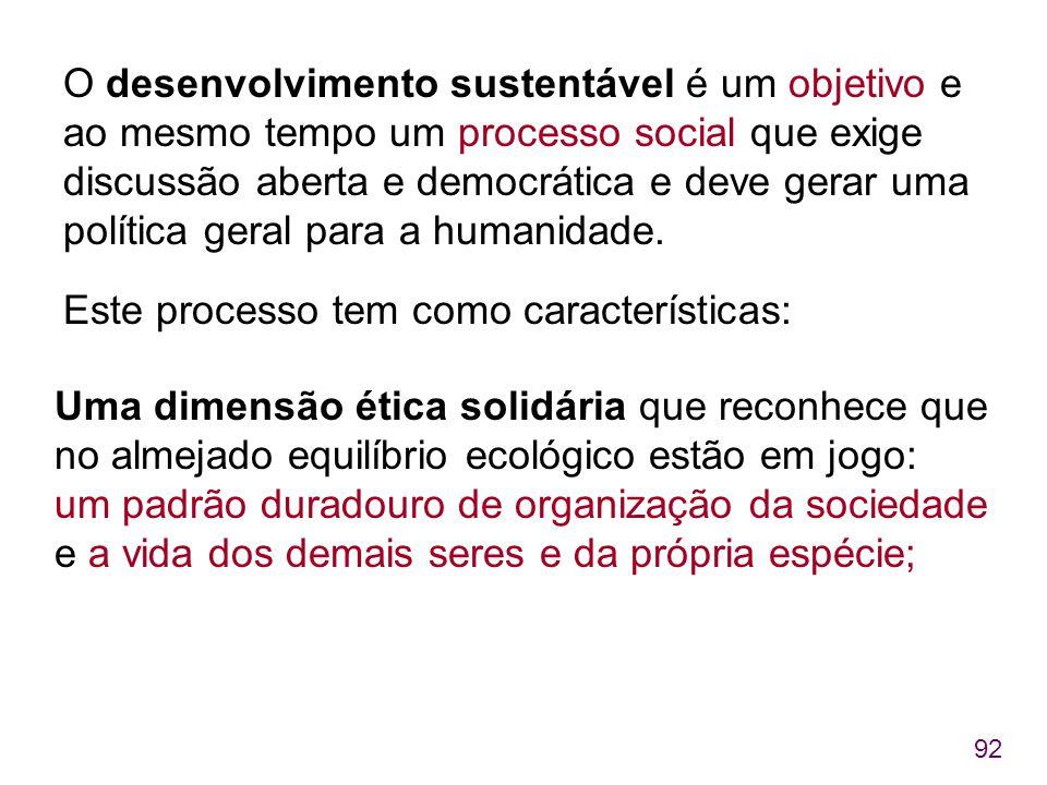 92 O desenvolvimento sustentável é um objetivo e ao mesmo tempo um processo social que exige discussão aberta e democrática e deve gerar uma política